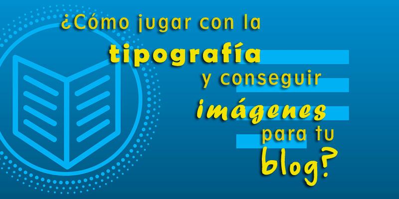Cómo jugar con la tipografía y conseguir imágenes para tu blog?